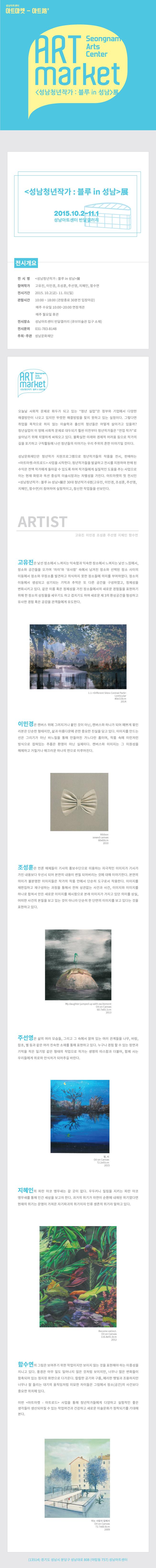 성남아트센터 아트마켓 ? 아트路(로) Seongnam Arts Center ART market 성남청년작가:블루 in 성남展  성남청년작가:블루in성남展 2015.10.2.-11.1 성남아트센터 반달갤러리  전시개요 전시명 | 성남청년작가:블루 in 성남展 참여작가 | 고유진, 이민경, 조성훈, 주선영, 지혜인, 함수연 전시기간 | 2015.10.2.(금) - 11.01(일) 관람시간 | 10:00 ~ 18:00 (관람종료 30분전 입장마감)   매주 수요일 10:00~20:00 연장개관   매주 월요일 휴관 전시장소 | 성남아트센터 반달갤러리 (큐브미술관 입구 소재) 전시문의 | 031-783-8148 주최·주관 | 성남문화재단  오늘날 사회적 문제로 화두가 되고 있는 청년 실업은 정부와 기업에서 다양한 해결방안이 나오고 있지만 뚜렷한 해결방법을 찾지 못하고 있는 실정이다. 그렇다면 취업을 목적으로 하지 않는 미술학과 출신의 청년들은 어떻게 살아가고 있을까? 청년실업이 이 땅에 사회적 문제로 대두되기 훨씬 이전부터 청년작가들은 전업 작가로 살아남기 위해 치열하게 싸워오고 있다. 불확실한 미래와 경제적 어려움 등으로 작가의 길을 포기하고 구직활동에 나선 청년들의 이야기는 우리 주위의 흔한 이야기일 것이다. 성남문화재단은 청년작가 지원프로그램으로 청년작가들의 작품을 전시, 판매하는 아트마켓-아트로드 사업을 시작한다.청년작가들을 발굴하고 전시를 지원하여 판매 된 수익은 전액 작가에게 돌아갈 수 있도록 하여 작가들에게 실질적인 도움을 주는 사업으로 이는 현재 화랑과 옥션 중심의 미술시장과는 차별성을 가진다. 아트마켓의 첫 전시인 성남청년작가:블루 in 성남展은 30대 청년작가 6명(고유진, 이민경, 조성훈, 주선영, 지혜인, 함수연)이 참여하여 실험적이고, 참신한 작업들을 선보인다.  ARTIST (고유진, 이민경, 조성훈, 주선영, 지혜인, 함수연) 고유진은 낯선 장소에서 느껴지는 익숙함과 익숙한 장소에서 느껴지는 낯선 느낌에서, 장소와 공간들을 오가며 차이와 유사함속에서 남겨진 장소와 선택된 장소 사이의 이동에서 장소와 무장소를 발견하고 의식하지 못한 장소들에 의미를 부여하였다. 장소의 이동에서 생성되고 상기되는 기억과 추억은 또 다른 공간을 구성하였고, 정체성을 변화시키고 있다. 같은 이름 혹은 정체성을 가진 장소들에서의 새로운 경험들을 표현하기 위해 한 장소의 상징물을 세우기도 하고 겹치기도 하여 새로운 제 3의 환상공간을 형성하고 유사한 경험 혹은 공감을 관객들에게 유도한다. 이민경은 캔버스 위에 그려지거나 붙인 것이 아닌,캔버스와 하나가 되어 예쁘게 묶인 리본은 단순한 형태지만, 삶과 아름다움에 관한 중요한 진실을 담고 있다. 이미지를 만드는 선은 그리기가 아닌 바느질을 통해 만들어진 가느다란 홈이며, 작품 속에 이런저런 방식으로 잡혀있는 주름은 환영이 아닌 실제이다. 캔버스와 이미지는 그 이원성을 해체하고 거칠거나 매끄러운 하나의 면으로 이루어진다. 조성훈은 언론 매체들이 기사의 홍보수단으로 이용하는 자극적인 이미지가 기사가 가진 내용보다 우선시 되어 본연의 내용이 변질 되어버리는 것에 대해 이야기한다. 본연의 의미가 불분명한 이미지들은 작가의 작품 안에서 단순히 도구로서 작용한다. 이미지를 재편집하고 재구성하는 과정을 통해서 전혀 상관없는 사건과 사건, 이미지와 이미지를 하나로 합쳐서 만든 새로운 이미지를 제시함으로 본래 이미지가 가지고 있던 의미를 상실, 어떠한 사건의 본질을 보고 있는 것이 아니라 단순히 한 단면의 이미지를 보고 있다는 것을 표현하고 있다. 주선영은 삶의 여러 모습들, 그리고 그 속에서 얽혀 있는 여러 관계들을 나무, 바람, 잡초, 별 등과 같은 여러 친숙한 소재를 통해 표현하고 있다. 누구나 경험 할 수 있는 장면과 기억을 적은 일기장 같은 형태의 작업으로 작가는 생명과 따스함과 더불어, 함께 사는 우리들에게 위로와 안식처가 되어주길 바란다. 지혜인의 파란 마코 앵무새는 갈 곳이 없다. 우두커니 밀림을 지키는 파란 마코 앵무새를 통해 인산 세상을 보고자 한다. 과거의 위기가 자연이 순