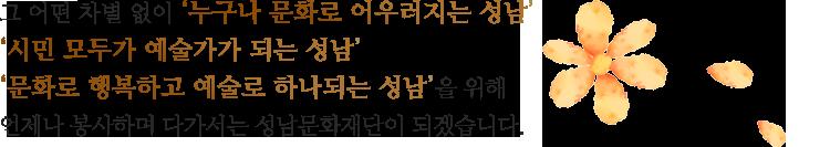 그 어떤 차별 없이 '누구나 문화로 어우러지는 성남', '시민 모두가 예술가가 되는 성남','문화로 행복하고 예술로 하나되는 성남'을 위해 언제나 봉사하며 다가서는 성남문화재단이 되겠습니다.